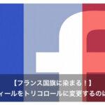 Facebookフランス国旗のプロフィール写真は危険?解除方法とは。
