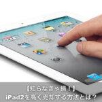 【初期化方法】『売却』引退したiPad2を少しでも高く売るには?