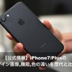 【公式情報】iPhone7/Plusのデザイン画像,機能,色の違いを歴代と比較!