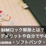 SIMロック解除とは?メリット、デメリットや自分でやる方法など【docomo・ソフトバンク・au】