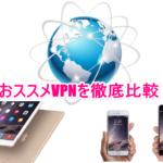 【iPhone/iPad】VPNを徹底比較!無料と有料おすすめランキング3選!