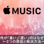 【注目】Apple Musicの動作が重い2つの原因と解決方法とは?!