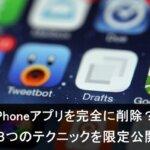 iPhoneアプリを完全削除して履歴を初期化する3つの方法とは?!