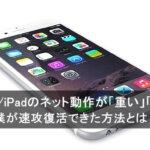 iPhone/iPadのネット動作が急に重い、遅い原因と改善方法とは?!