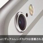 デュアルレンズカメラはiPhone6sとiPhone7どっちに搭載されるのか?