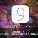 【注意】iPhoneiOS9アップデートによる不具合まとめと解決方法とは?