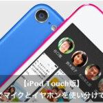 iPod touchのLINEでマイクとイヤホンを使い分けて通話する方法とは?