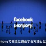 【意外と知らない】iPhoneでFacebookを完全に退会するやり方とは?