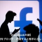 Facebookで友達をブロック/削除すると相手はどうなる?バレるの?