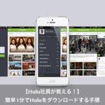 【Hulu社員が教える!】簡単1分でHuluをダウンロードする方法とは?