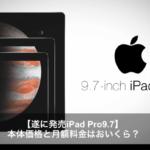 【最新情報】iPad Pro 9.7インチサイズの価格と月額料金はおいくら?