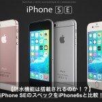 iPhone SEのスペックをiPhone6sと比較!防水機能搭載って本当?