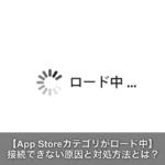 App storeカテゴリがロード中で接続できない原因と対処方法とは?