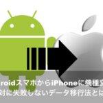 AndroidスマホからiPhoneに機種変更!絶対に失敗しないデータ移行法とは?