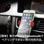 【簡単】車でiPhoneをbluetoothでペアリングできない時の対処方法。