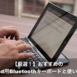 【厳選!】おすすめのiPad用Bluetoothキーボードと使い方!