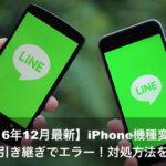 【2017年最新】iPhone機種変更のLINE引き継ぎでエラー!対処方法を解説!