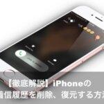 【徹底解説】iPhoneの通話発着信履歴を削除、復元する方法とは?
