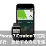 iphone7のsuicaで定期券を購入、移行、更新する方法を徹底解説!