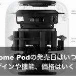 Home Podの発売日はいつ?デザインや機能、価格はいくら?