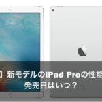 【2017】新モデルのiPad Proの性能とは?発売日はいつ?